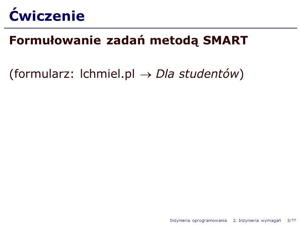 Inżynieria oprogramowania 2. Inżynieria wymagań 3/?? Ćwiczenie Formułowanie zadań metodą SMART (formularz: lchmiel.pl Dla studentów)
