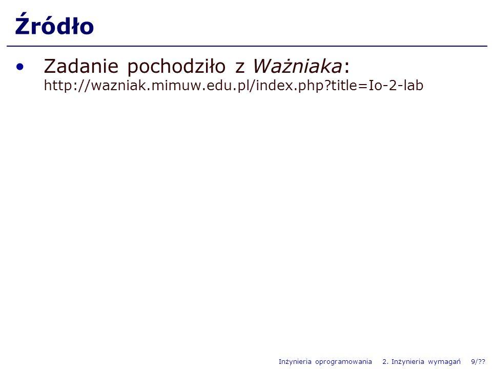 Inżynieria oprogramowania 2. Inżynieria wymagań 9/?? Źródło Zadanie pochodziło z Ważniaka: http://wazniak.mimuw.edu.pl/index.php?title=Io-2-lab