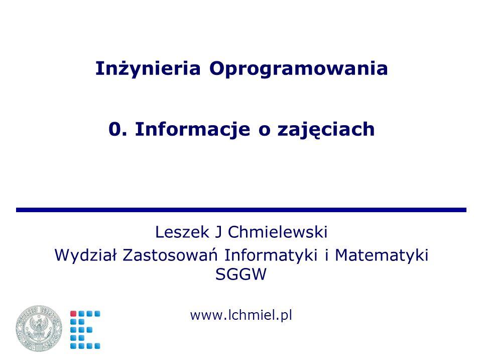 Inżynieria Oprogramowania 0. Informacje o zajęciach Leszek J Chmielewski Wydział Zastosowań Informatyki i Matematyki SGGW www.lchmiel.pl