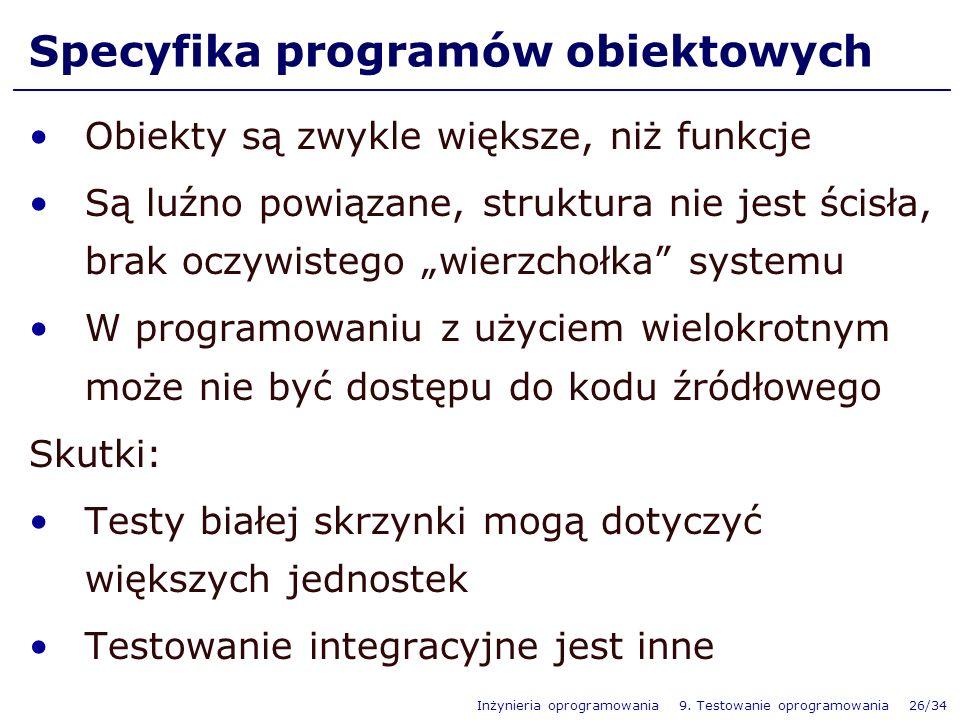 Inżynieria oprogramowania 9. Testowanie oprogramowania 26/34 Specyfika programów obiektowych Obiekty są zwykle większe, niż funkcje Są luźno powiązane