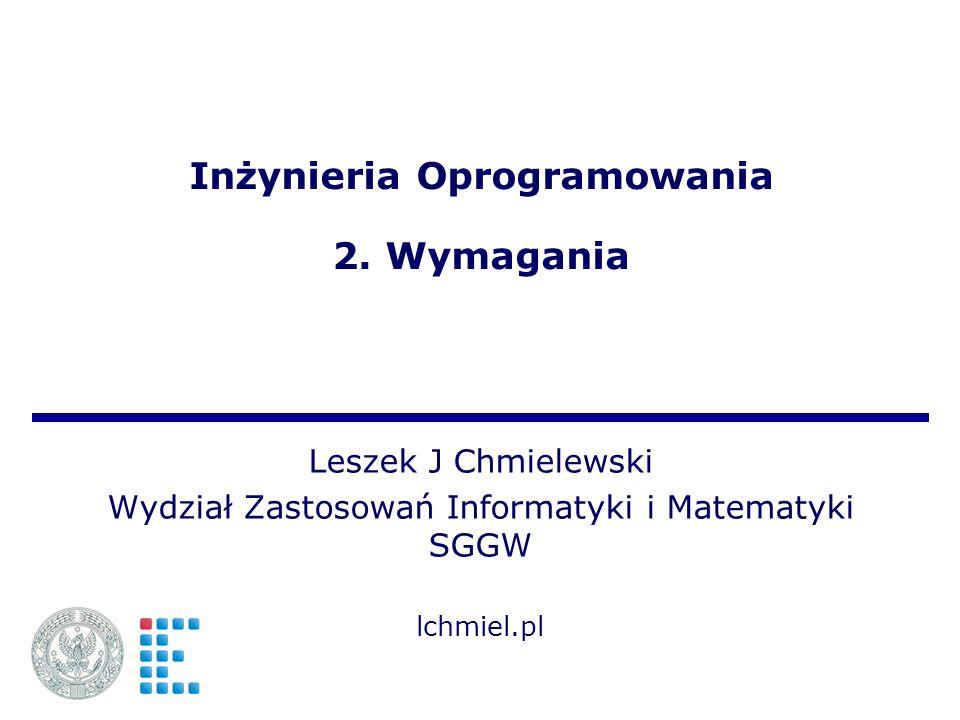 Inżynieria Oprogramowania 2. Wymagania Leszek J Chmielewski Wydział Zastosowań Informatyki i Matematyki SGGW lchmiel.pl
