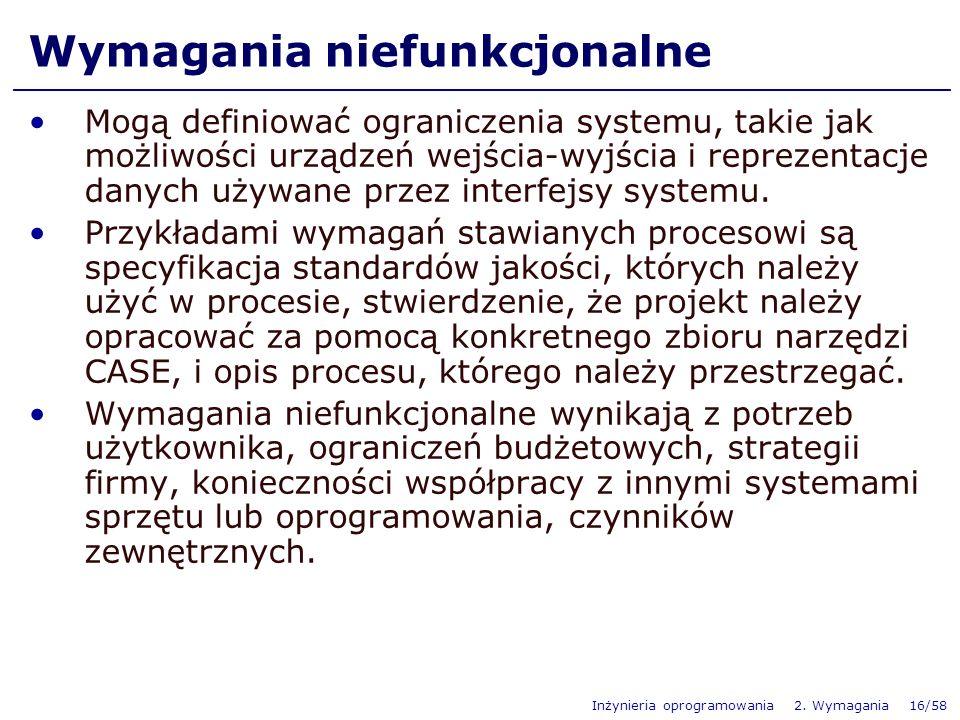Inżynieria oprogramowania 2. Wymagania 16/58 Wymagania niefunkcjonalne Mogą definiować ograniczenia systemu, takie jak możliwości urządzeń wejścia-wyj