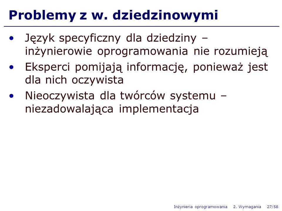 Inżynieria oprogramowania 2. Wymagania 27/58 Problemy z w. dziedzinowymi Język specyficzny dla dziedziny – inżynierowie oprogramowania nie rozumieją E
