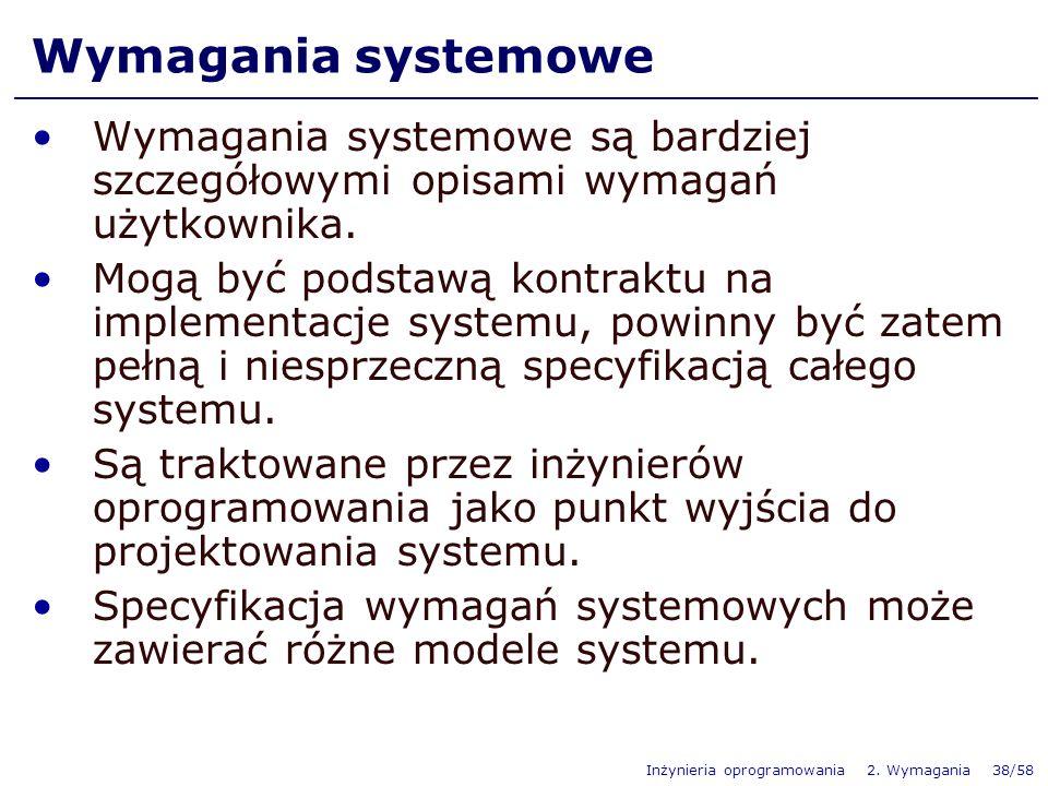 Inżynieria oprogramowania 2. Wymagania 38/58 Wymagania systemowe Wymagania systemowe są bardziej szczegółowymi opisami wymagań użytkownika. Mogą być p