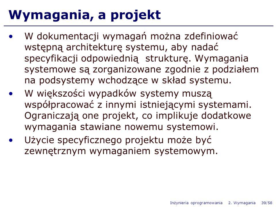 Inżynieria oprogramowania 2. Wymagania 39/58 Wymagania, a projekt W dokumentacji wymagań można zdefiniować wstępną architekturę systemu, aby nadać spe