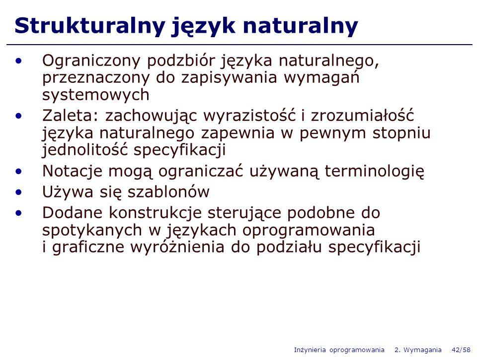 Inżynieria oprogramowania 2. Wymagania 42/58 Ograniczony podzbiór języka naturalnego, przeznaczony do zapisywania wymagań systemowych Zaleta: zachowuj