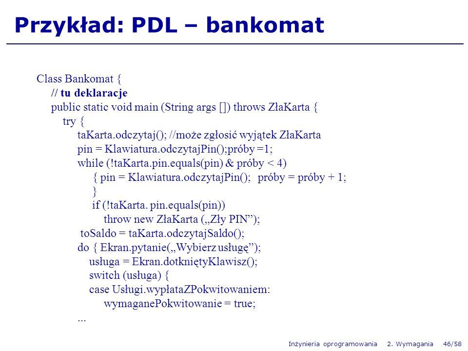 Inżynieria oprogramowania 2. Wymagania 46/58 Przykład: PDL – bankomat Class Bankomat { // tu deklaracje public static void main (String args []) throw