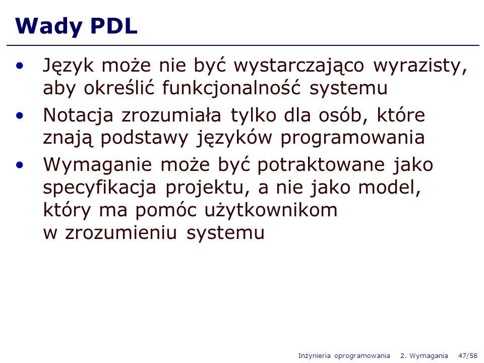 Inżynieria oprogramowania 2. Wymagania 47/58 Wady PDL Język może nie być wystarczająco wyrazisty, aby określić funkcjonalność systemu Notacja zrozumia
