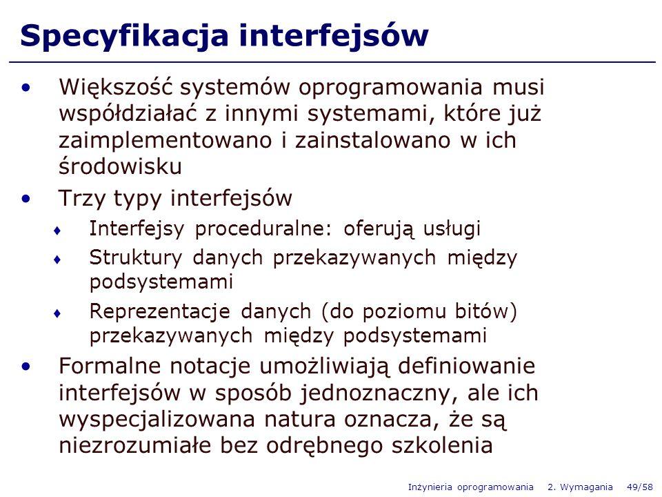 Inżynieria oprogramowania 2. Wymagania 49/58 Specyfikacja interfejsów Większość systemów oprogramowania musi współdziałać z innymi systemami, które ju