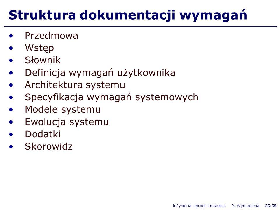 Inżynieria oprogramowania 2. Wymagania 55/58 Struktura dokumentacji wymagań Przedmowa Wstęp Słownik Definicja wymagań użytkownika Architektura systemu