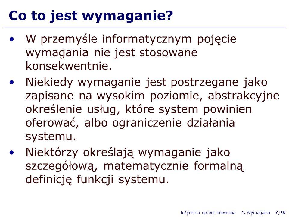 Inżynieria oprogramowania 2. Wymagania 6/58 Co to jest wymaganie? W przemyśle informatycznym pojęcie wymagania nie jest stosowane konsekwentnie. Nieki