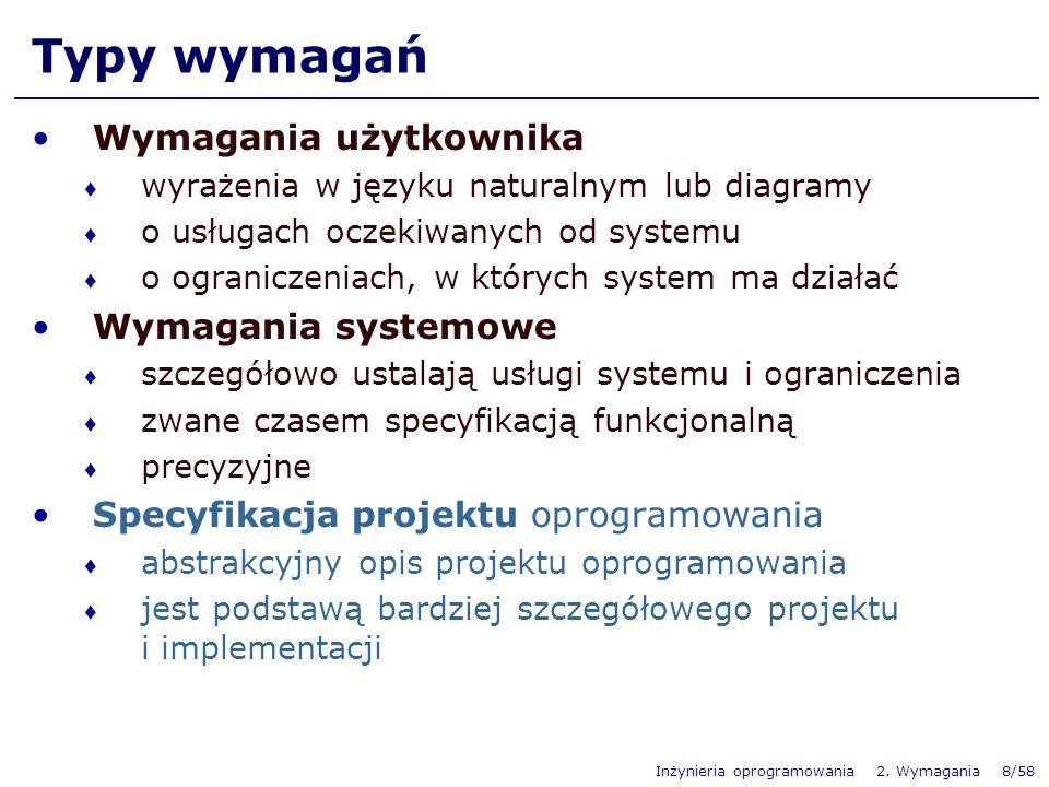 Inżynieria oprogramowania 2. Wymagania 8/58 Typy wymagań Wymagania użytkownika wyrażenia w języku naturalnym lub diagramy o usługach oczekiwanych od s