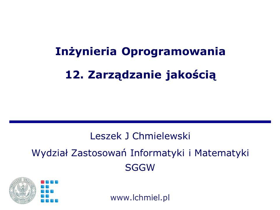 Inżynieria Oprogramowania 12. Zarządzanie jakością Leszek J Chmielewski Wydział Zastosowań Informatyki i Matematyki SGGW www.lchmiel.pl