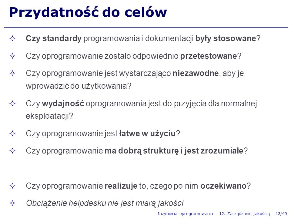 Inżynieria oprogramowania 12. Zarządzanie jakością 13/49 Przydatność do celów Czy standardy programowania i dokumentacji były stosowane? Czy oprogramo