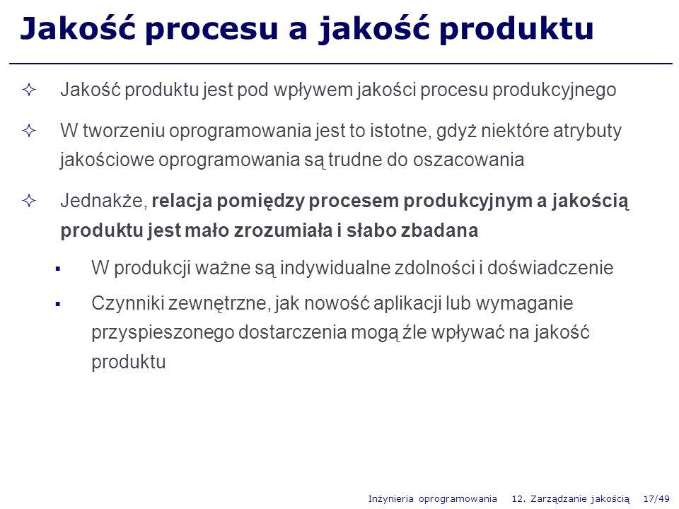 Inżynieria oprogramowania 12. Zarządzanie jakością 17/49 Jakość procesu a jakość produktu Jakość produktu jest pod wpływem jakości procesu produkcyjne