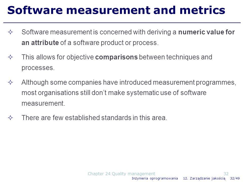 Inżynieria oprogramowania 12. Zarządzanie jakością 32/49 Software measurement and metrics Software measurement is concerned with deriving a numeric va