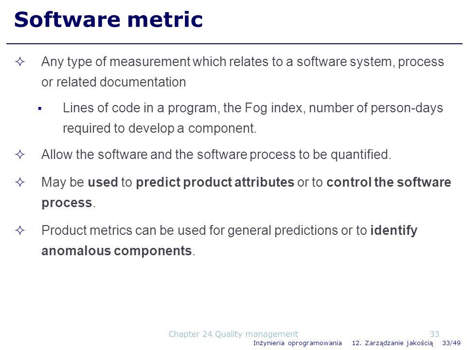 Inżynieria oprogramowania 12. Zarządzanie jakością 33/49 Software metric Any type of measurement which relates to a software system, process or relate