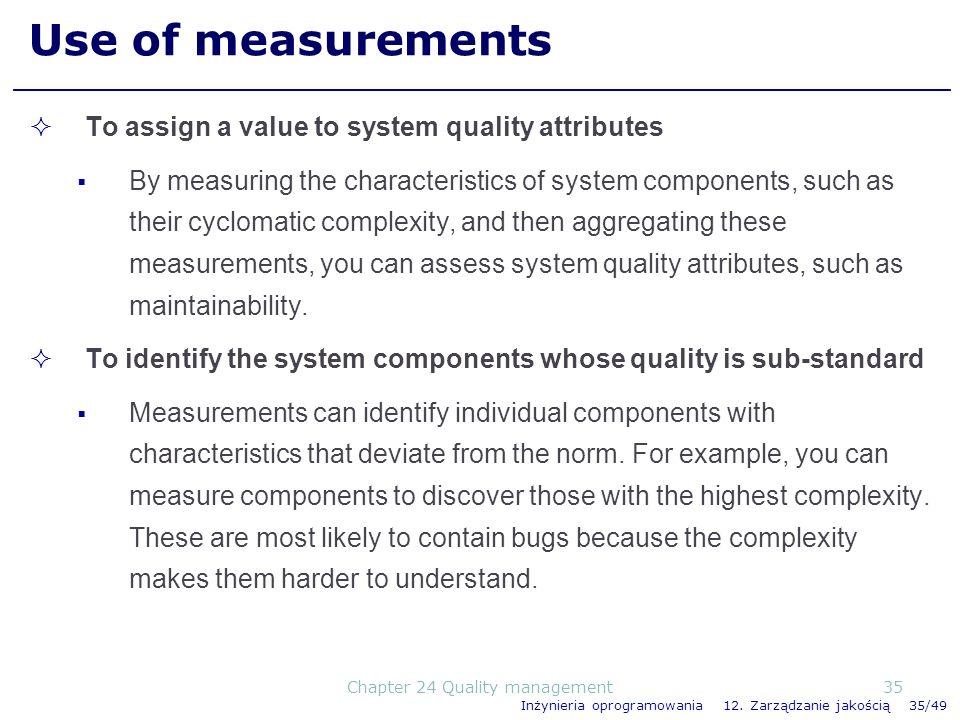 Inżynieria oprogramowania 12. Zarządzanie jakością 35/49 Use of measurements To assign a value to system quality attributes By measuring the character