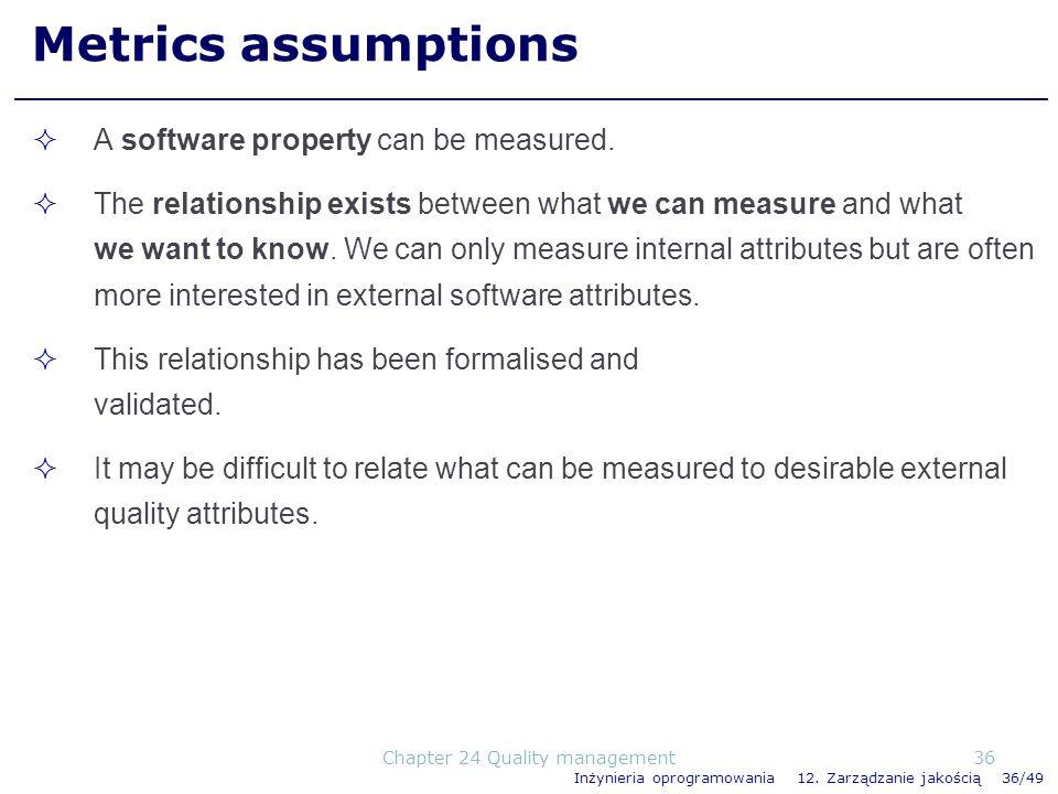 Inżynieria oprogramowania 12. Zarządzanie jakością 36/49 Metrics assumptions A software property can be measured. The relationship exists between what