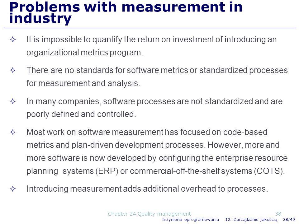 Inżynieria oprogramowania 12. Zarządzanie jakością 38/49 Problems with measurement in industry It is impossible to quantify the return on investment o