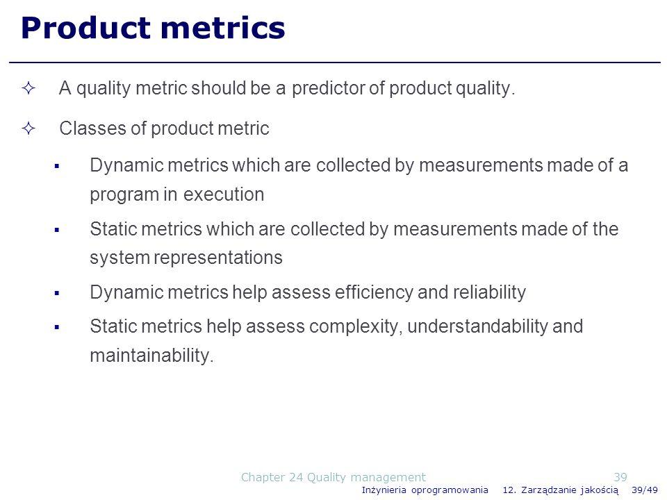 Inżynieria oprogramowania 12. Zarządzanie jakością 39/49 Product metrics A quality metric should be a predictor of product quality. Classes of product