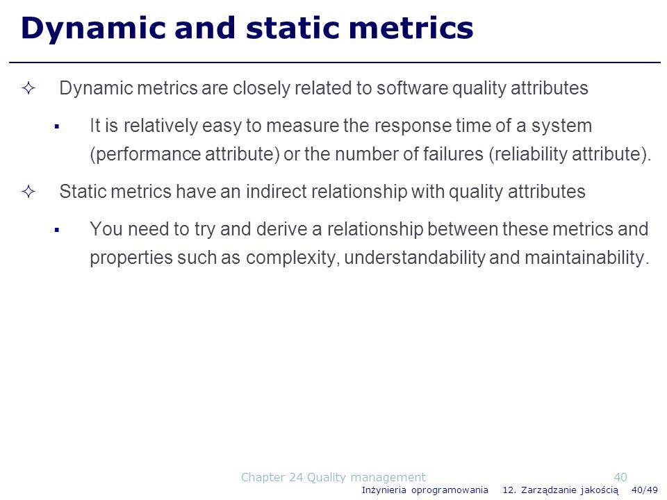 Inżynieria oprogramowania 12. Zarządzanie jakością 40/49 Dynamic and static metrics Dynamic metrics are closely related to software quality attributes