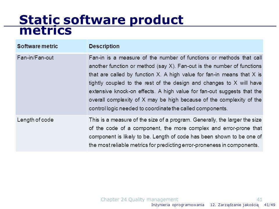 Inżynieria oprogramowania 12. Zarządzanie jakością 41/49 Static software product metrics Software metricDescription Fan-in/Fan-out Fan-in is a measure