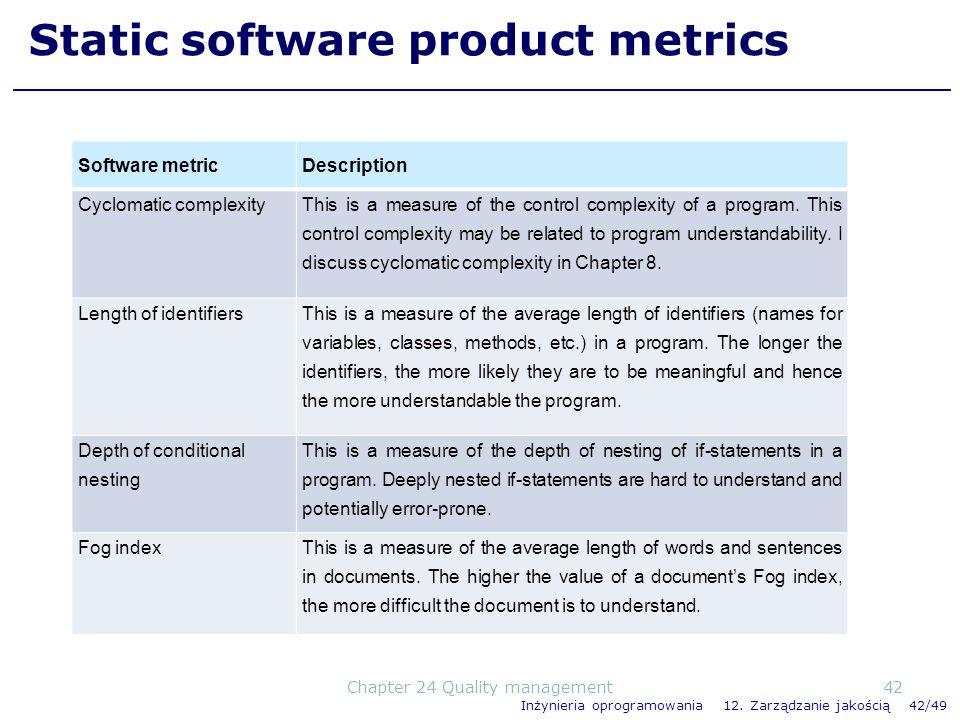 Inżynieria oprogramowania 12. Zarządzanie jakością 42/49 Static software product metrics Software metricDescription Cyclomatic complexity This is a me