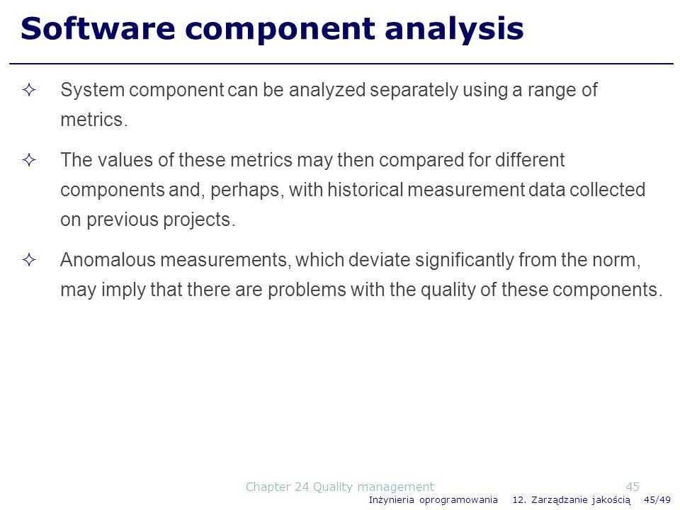 Inżynieria oprogramowania 12. Zarządzanie jakością 45/49 Software component analysis System component can be analyzed separately using a range of metr