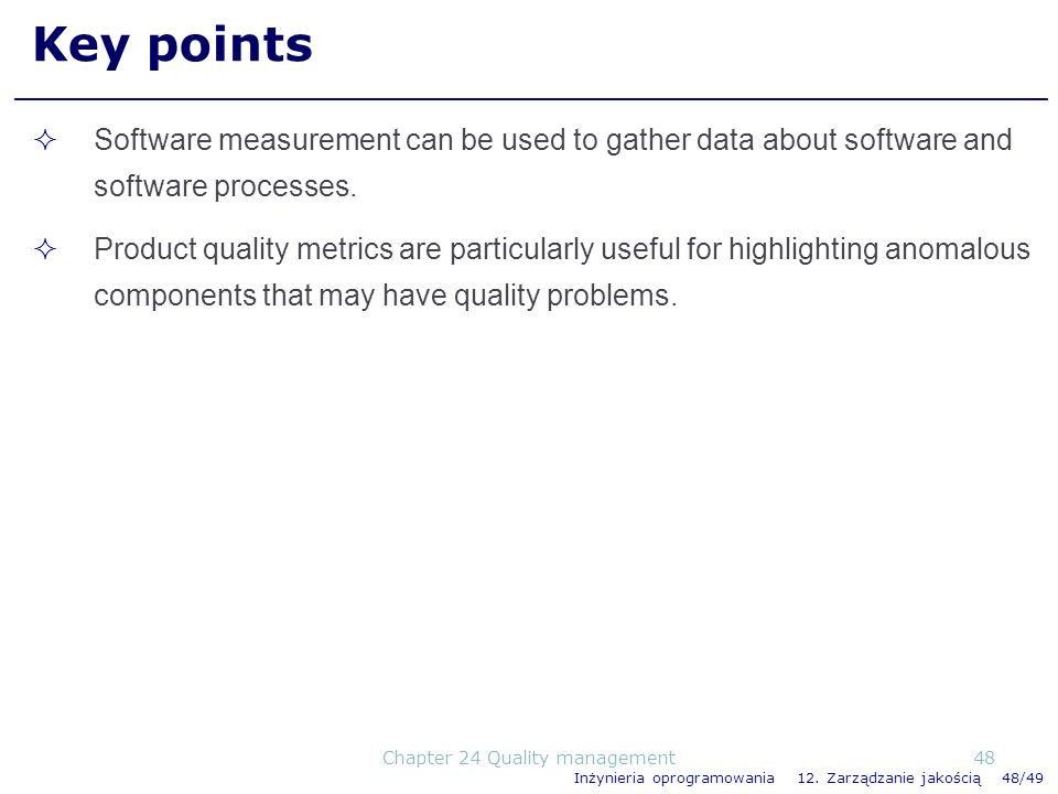 Inżynieria oprogramowania 12. Zarządzanie jakością 48/49 Key points Software measurement can be used to gather data about software and software proces