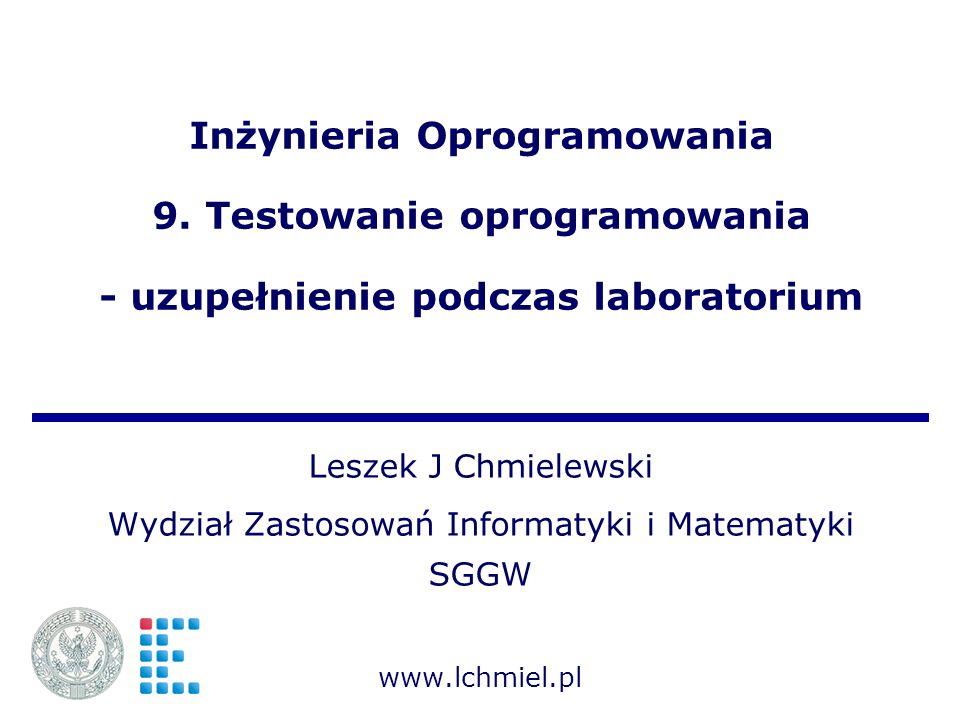 Inżynieria Oprogramowania 9. Testowanie oprogramowania - uzupełnienie podczas laboratorium Leszek J Chmielewski Wydział Zastosowań Informatyki i Matem