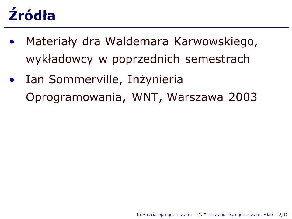 Inżynieria oprogramowania 9. Testowanie oprogramowania - lab 2/12 Źródła Materiały dra Waldemara Karwowskiego, wykładowcy w poprzednich semestrach Ian