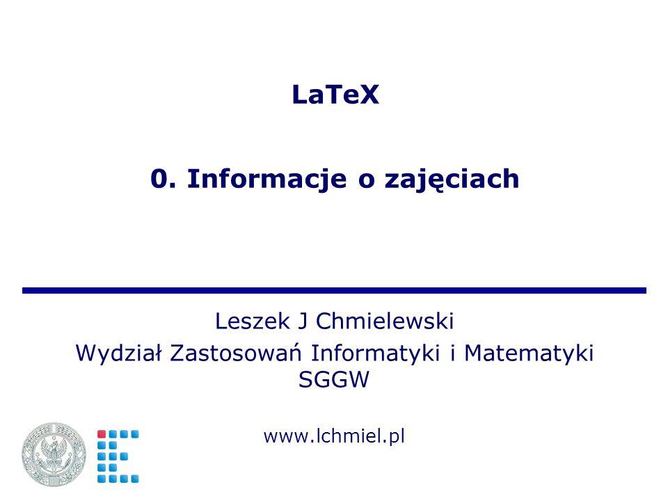 LaTeX 0. Informacje o zajęciach Leszek J Chmielewski Wydział Zastosowań Informatyki i Matematyki SGGW www.lchmiel.pl