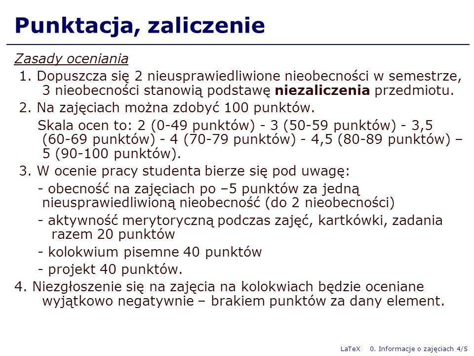 LaTeX 0. Informacje o zajęciach 4/5 Punktacja, zaliczenie Zasady oceniania 1. Dopuszcza się 2 nieusprawiedliwione nieobecności w semestrze, 3 nieobecn