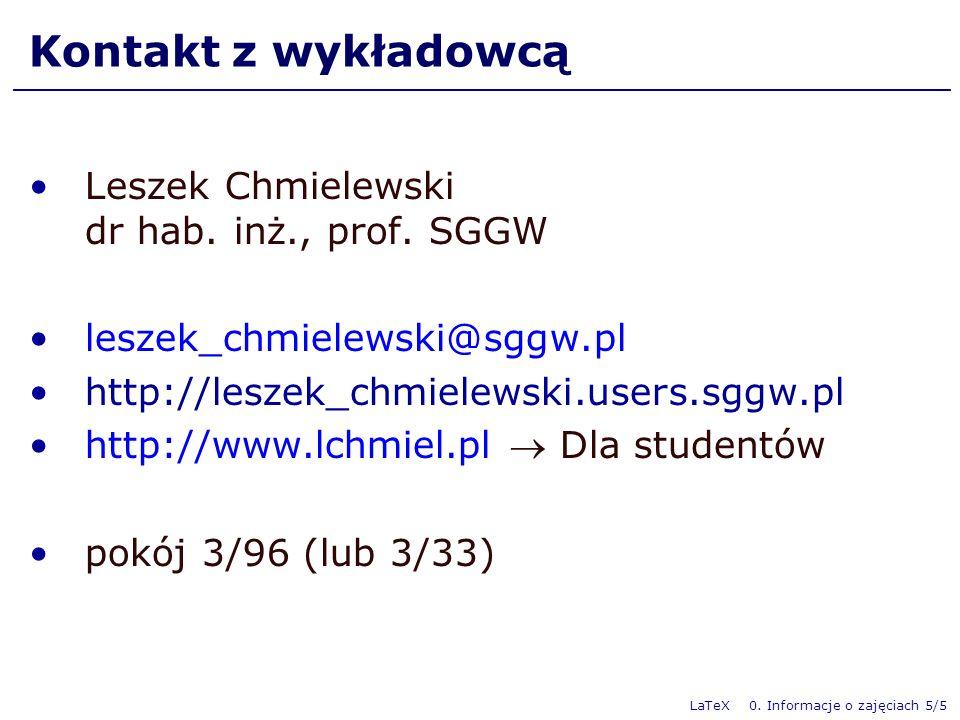 LaTeX 0. Informacje o zajęciach 5/5 Kontakt z wykładowcą Leszek Chmielewski dr hab. inż., prof. SGGW leszek_chmielewski@sggw.pl http://leszek_chmielew