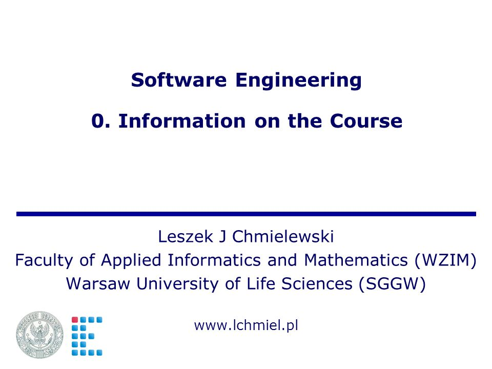 Software Engineering 0. Information on the Course Leszek J Chmielewski Faculty of Applied Informatics and Mathematics (WZIM) Warsaw University of Life