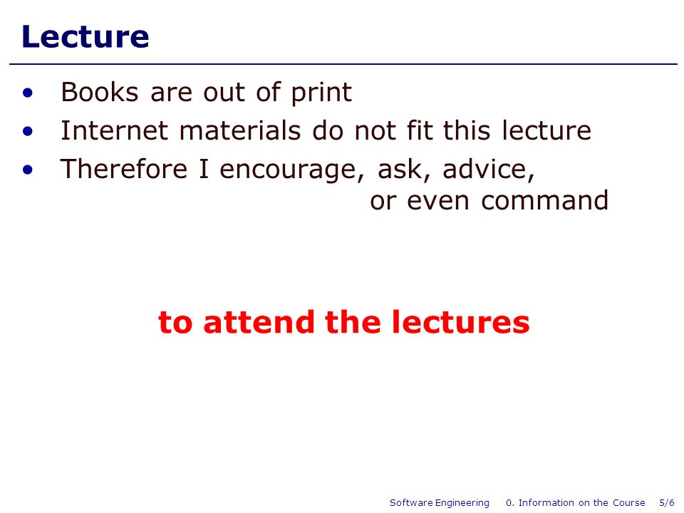 Software Engineering 0. Information on the Course 5/6 Lecture Books are out of print Internet materials do not fit this lecture Therefore I encourage,