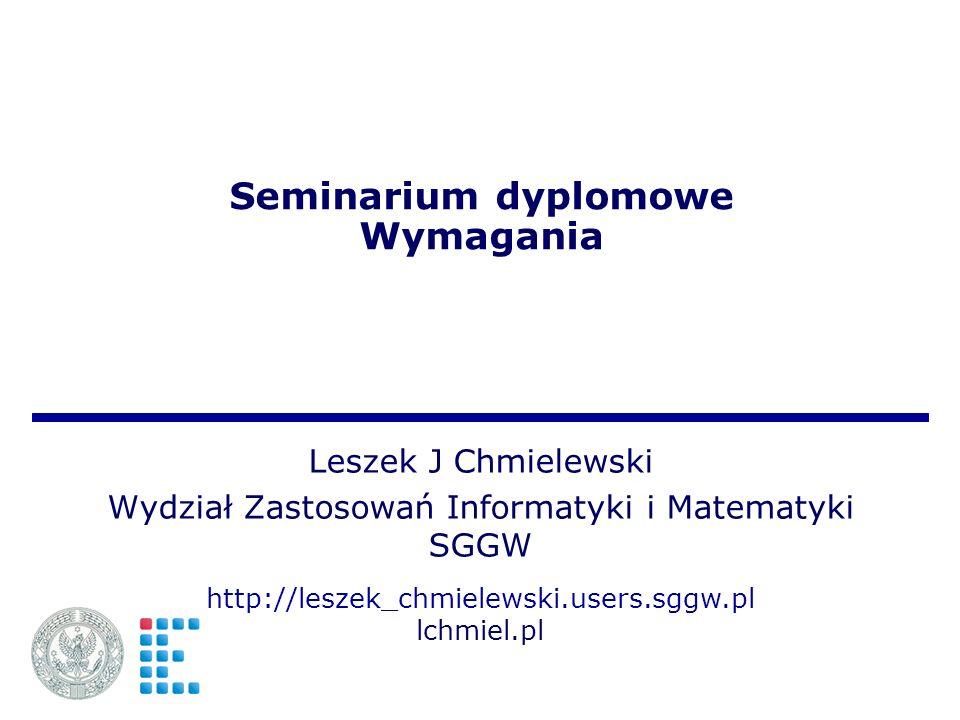 Seminarium dyplomowe Wymagania Leszek J Chmielewski Wydział Zastosowań Informatyki i Matematyki SGGW http://leszek_chmielewski.users.sggw.pl lchmiel.pl