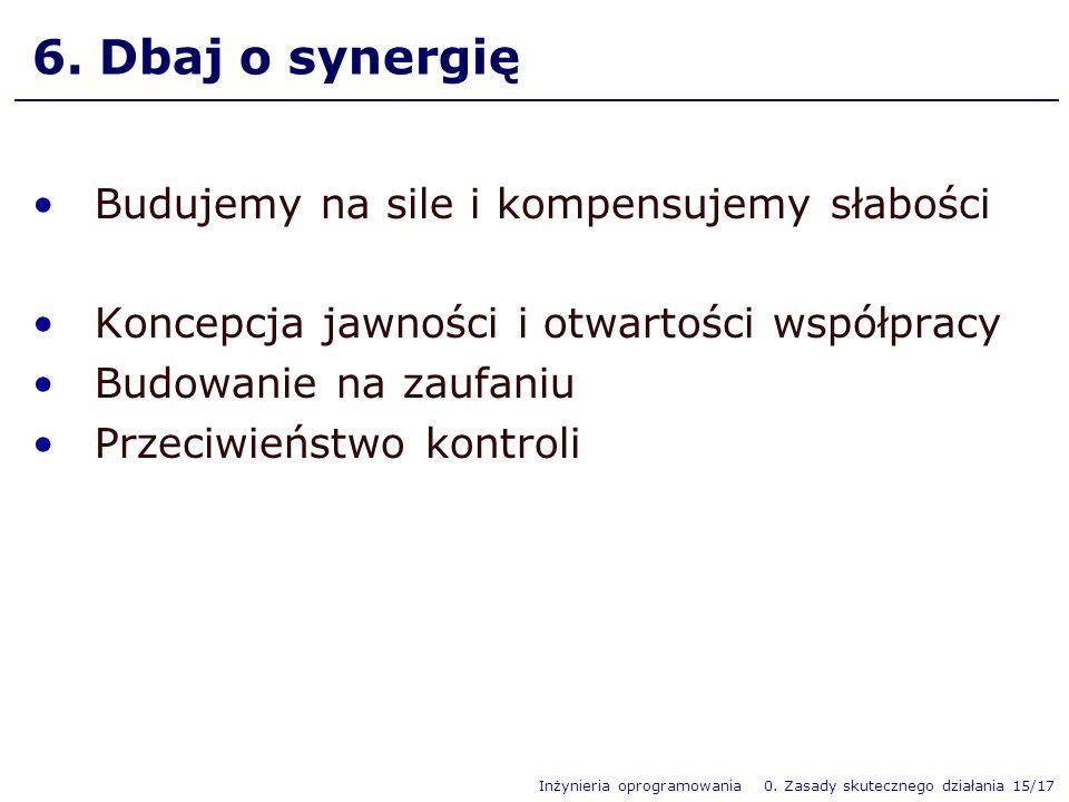 Inżynieria oprogramowania 0. Zasady skutecznego działania 15/17 6. Dbaj o synergię Budujemy na sile i kompensujemy słabości Koncepcja jawności i otwar