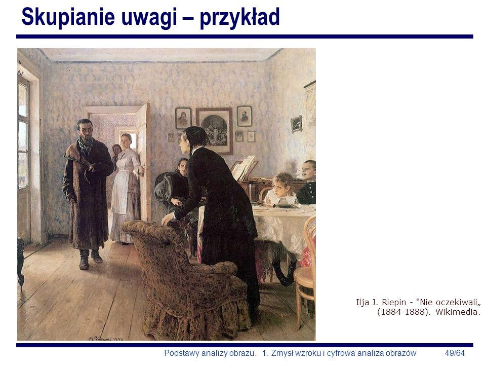 49/64Podstawy analizy obrazu. 1. Zmysł wzroku i cyfrowa analiza obrazów Skupianie uwagi – przykład Ilja J. Riepin -