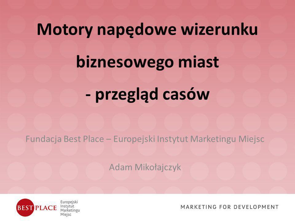 Motory napędowe wizerunku biznesowego miast - przegląd casów Fundacja Best Place – Europejski Instytut Marketingu Miejsc Adam Mikołajczyk