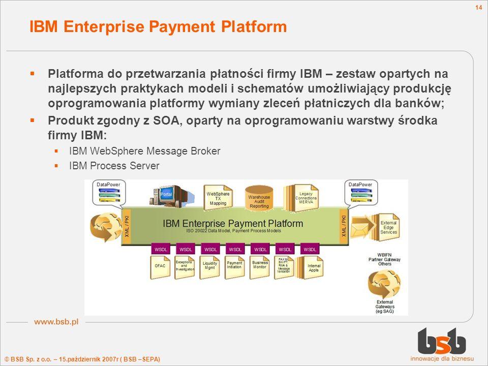 © BSB Sp. z o.o. – 15.październik 2007r ( BSB –SEPA) 14 IBM Enterprise Payment Platform Platforma do przetwarzania płatności firmy IBM – zestaw oparty