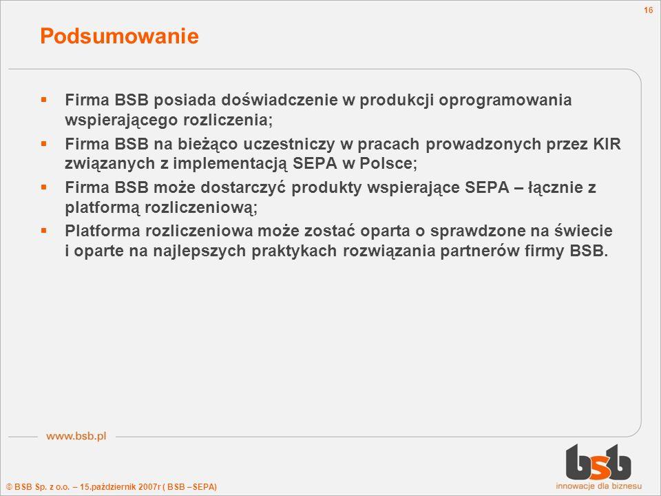© BSB Sp. z o.o. – 15.październik 2007r ( BSB –SEPA) 16 Podsumowanie Firma BSB posiada doświadczenie w produkcji oprogramowania wspierającego rozlicze