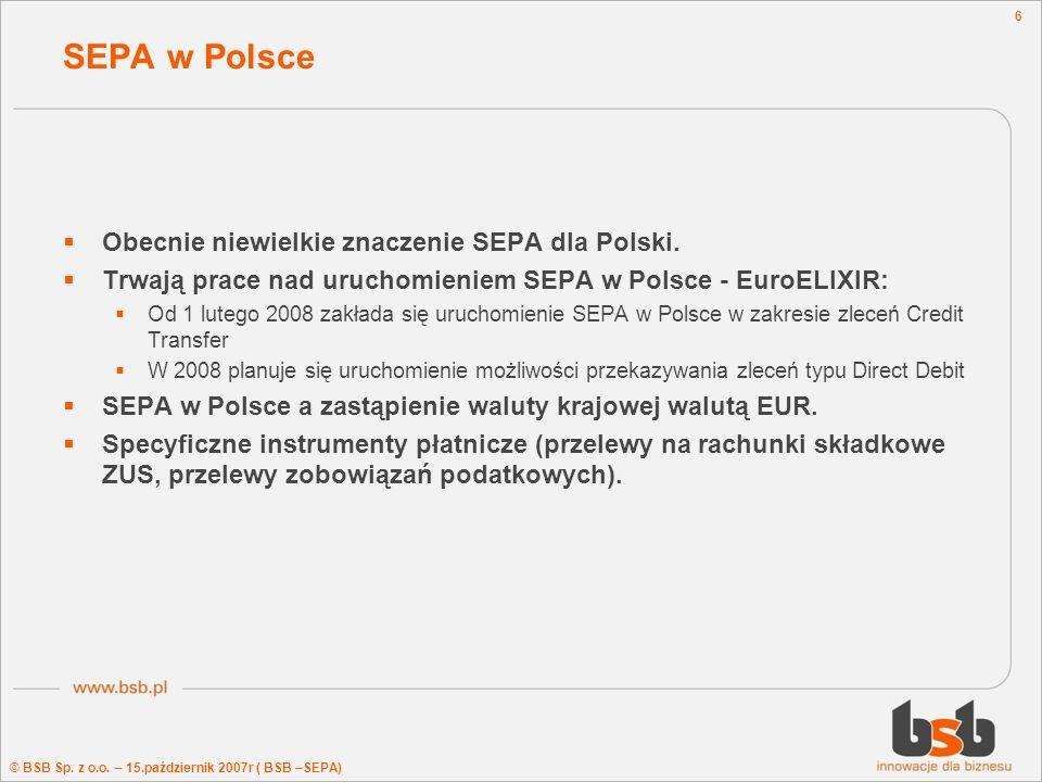 © BSB Sp. z o.o. – 15.październik 2007r ( BSB –SEPA) 6 SEPA w Polsce Obecnie niewielkie znaczenie SEPA dla Polski. Trwają prace nad uruchomieniem SEPA