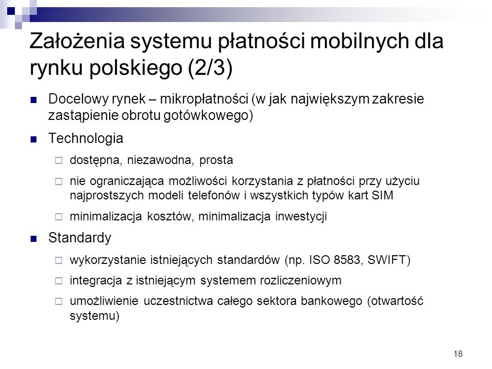 18 Założenia systemu płatności mobilnych dla rynku polskiego (2/3) Docelowy rynek – mikropłatności (w jak największym zakresie zastąpienie obrotu gotó