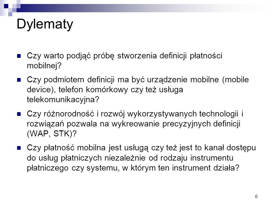 6 Dylematy Czy warto podjąć próbę stworzenia definicji płatności mobilnej? Czy podmiotem definicji ma być urządzenie mobilne (mobile device), telefon