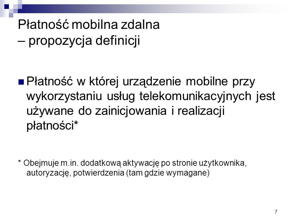 7 Płatność mobilna zdalna – propozycja definicji Płatność w której urządzenie mobilne przy wykorzystaniu usług telekomunikacyjnych jest używane do zai