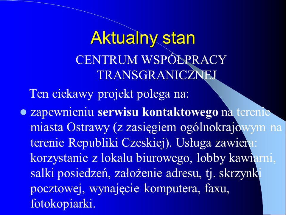 Aktualny stan CENTRUM WSPÓŁPRACY TRANSGRANICZNEJ Ten ciekawy projekt polega na: zapewnieniu serwisu kontaktowego na terenie miasta Ostrawy (z zasięgiem ogólnokrajowym na terenie Republiki Czeskiej).