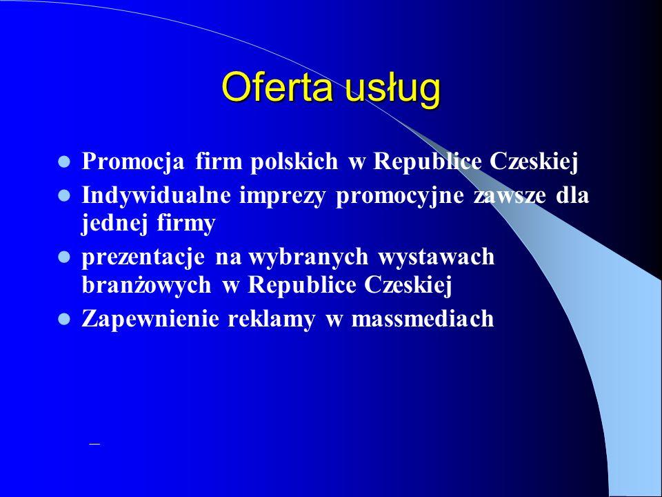 Oferta usług Promocja firm polskich w Republice Czeskiej Indywidualne imprezy promocyjne zawsze dla jednej firmy prezentacje na wybranych wystawach branżowych w Republice Czeskiej Zapewnienie reklamy w massmediach –