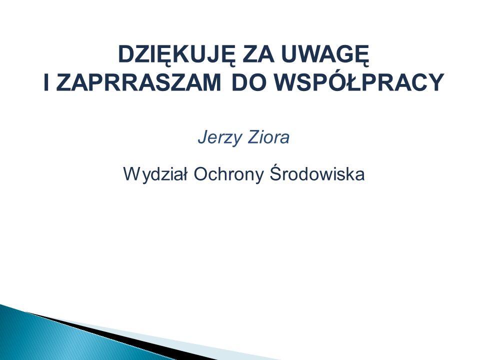 DZIĘKUJĘ ZA UWAGĘ I ZAPRRASZAM DO WSPÓŁPRACY Jerzy Ziora Wydział Ochrony Środowiska